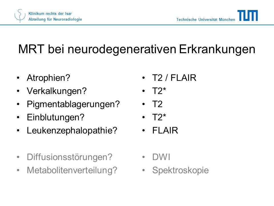 Technische Universität München Klinikum rechts der Isar Abteilung für Neuroradiologie MRT bei neurodegenerativen Erkrankungen Atrophien? Verkalkungen?