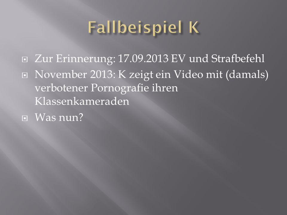  Zur Erinnerung: 17.09.2013 EV und Strafbefehl  November 2013: K zeigt ein Video mit (damals) verbotener Pornografie ihren Klassenkameraden  Was nun