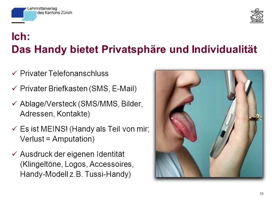 10 Ich: Das Handy bietet Privatsphäre und Individualität Privater Telefonanschluss Privater Briefkasten (SMS, E-Mail) Ablage/Versteck (SMS/MMS, Bilder, Adressen, Kontakte) Es ist MEINS.