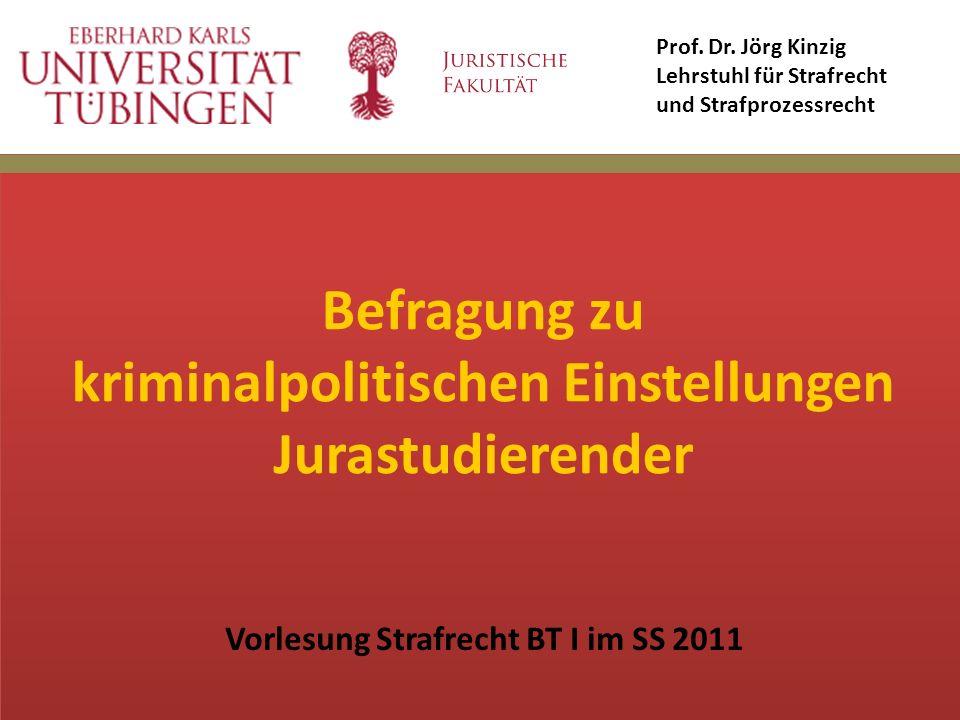 Befragung zu kriminalpolitischen Einstellungen Jurastudierender Vorlesung Strafrecht BT I im SS 2011 Prof. Dr. Jörg Kinzig Lehrstuhl für Strafrecht un