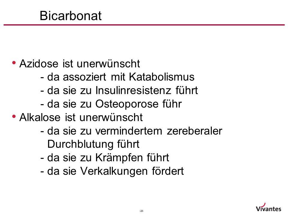 -26- Bicarbonat Azidose ist unerwünscht - da assoziert mit Katabolismus - da sie zu Insulinresistenz führt - da sie zu Osteoporose führ Alkalose ist unerwünscht - da sie zu vermindertem zereberaler Durchblutung führt - da sie zu Krämpfen führt - da sie Verkalkungen fördert