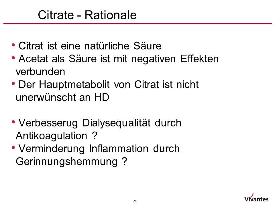 -30- Citrate - Rationale Citrat ist eine natürliche Säure Acetat als Säure ist mit negativen Effekten verbunden Der Hauptmetabolit von Citrat ist nicht unerwünscht an HD Verbesserug Dialysequalität durch Antikoagulation .