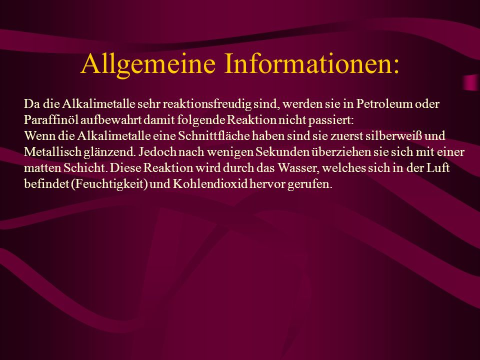 Allgemeine Informationen: Da die Alkalimetalle sehr reaktionsfreudig sind, werden sie in Petroleum oder Paraffinöl aufbewahrt damit folgende Reaktion
