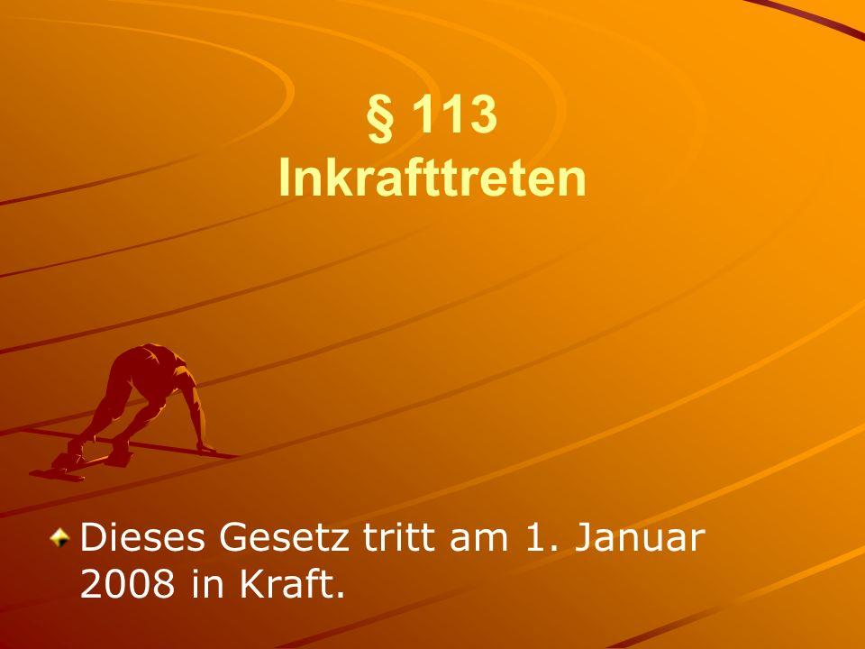 § 113 Inkrafttreten Dieses Gesetz tritt am 1. Januar 2008 in Kraft.