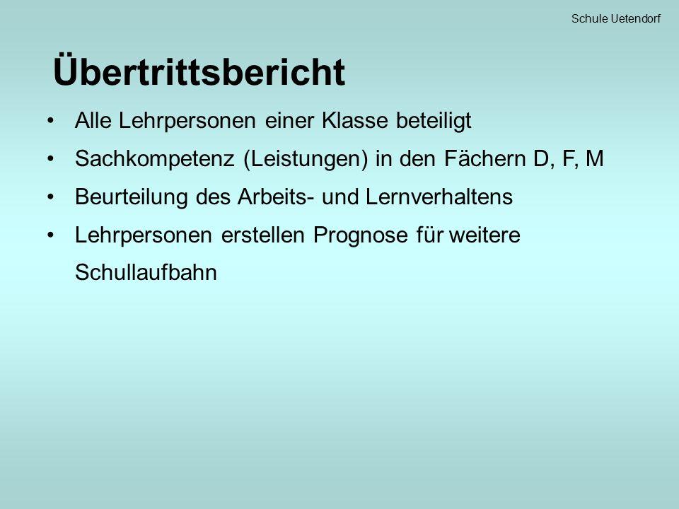 Schule Uetendorf Übertrittsbericht Alle Lehrpersonen einer Klasse beteiligt Sachkompetenz (Leistungen) in den Fächern D, F, M Beurteilung des Arbeits- und Lernverhaltens Lehrpersonen erstellen Prognose für weitere Schullaufbahn