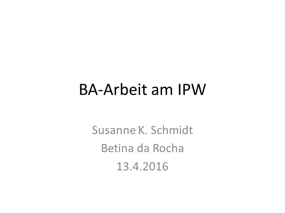 BA-Arbeit am IPW Susanne K. Schmidt Betina da Rocha 13.4.2016