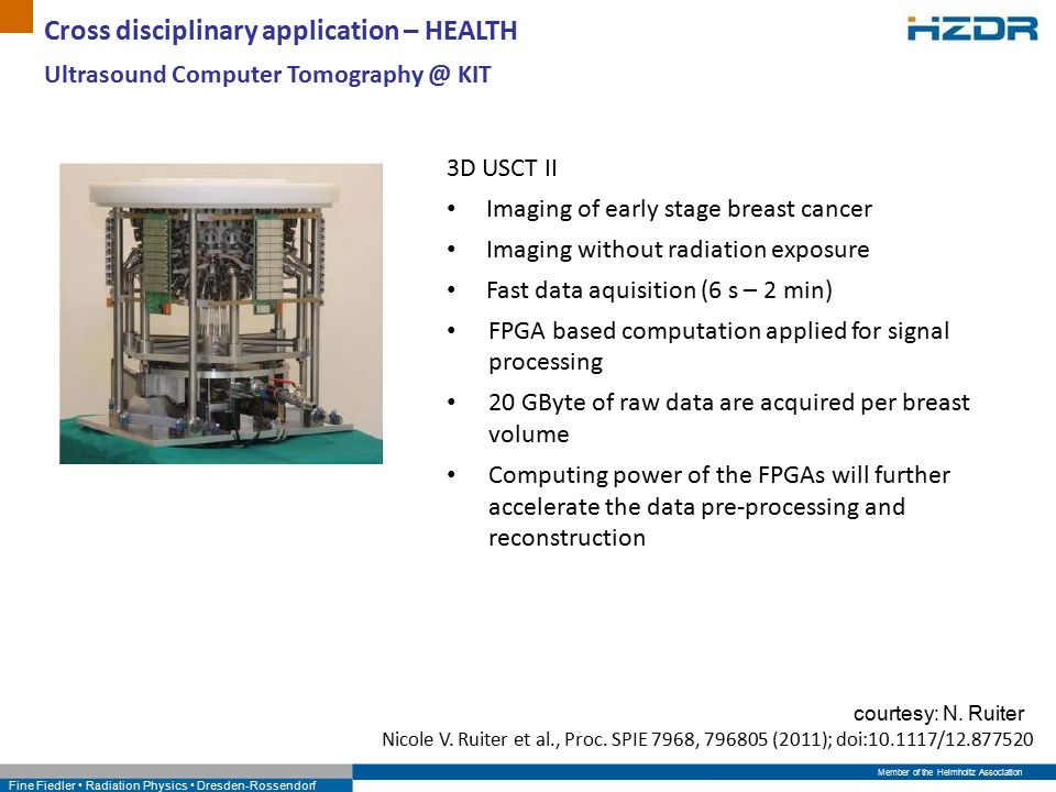 Member of the Helmholtz Association Fine Fiedler Radiation Physics Dresden-Rossendorf Cross disciplinary application – HEALTH 3D USCT II Imaging of early stage breast cancer Imaging without radiation exposure Fast data aquisition (6 s – 2 min) FPGA based computation applied for signal processing 20 GByte of raw data are acquired per breast volume Computing power of the FPGAs will further accelerate the data pre-processing and reconstruction Nicole V.