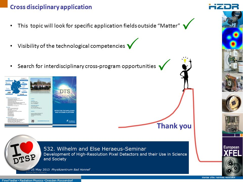 Member of the Helmholtz Association Fine Fiedler Radiation Physics Dresden-Rossendorf Cross disciplinary application This topic will look for specific application fields outside Matter Visibility of the technological competencies Search for interdisciplinary cross-program opportunities Thank you