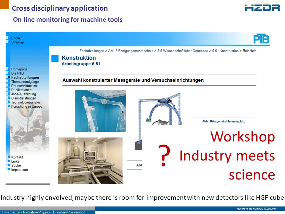 Member of the Helmholtz Association Fine Fiedler Radiation Physics Dresden-Rossendorf Cross disciplinary application On-line monitoring for machine tools Industry highly envolved, maybe there is room for improvement with new detectors like HGF cube Workshop Industry meets science