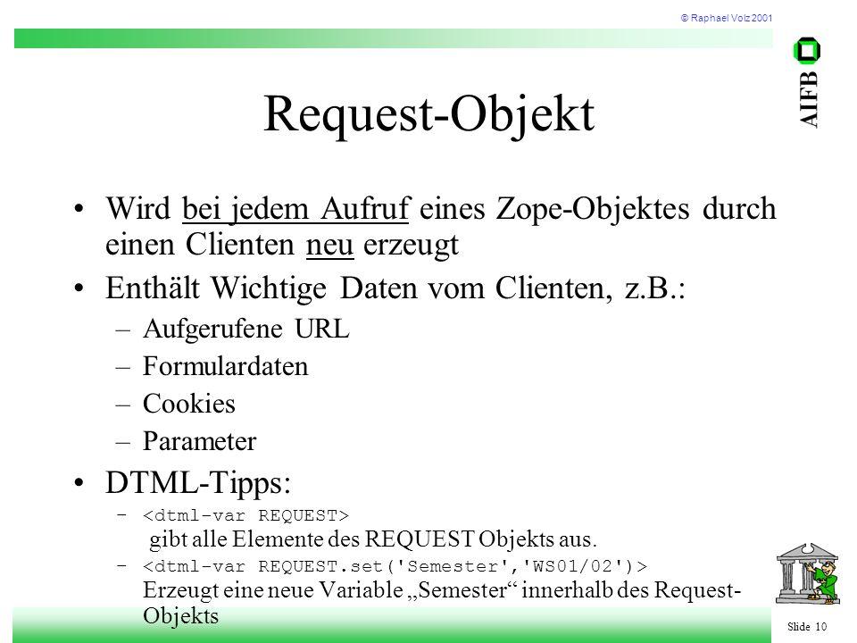 © Raphael Volz 2001 Slide 10 Request-Objekt Wird bei jedem Aufruf eines Zope-Objektes durch einen Clienten neu erzeugt Enthält Wichtige Daten vom Clienten, z.B.: –Aufgerufene URL –Formulardaten –Cookies –Parameter DTML-Tipps: – gibt alle Elemente des REQUEST Objekts aus.