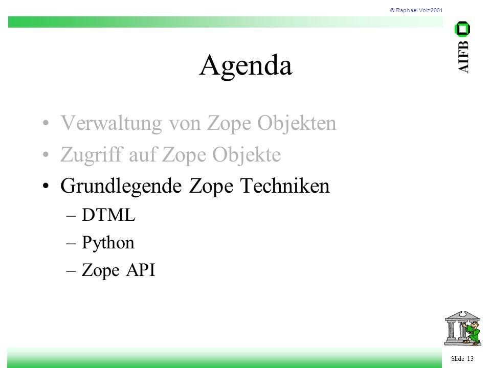 © Raphael Volz 2001 Slide 13 Agenda Verwaltung von Zope Objekten Zugriff auf Zope Objekte Grundlegende Zope Techniken –DTML –Python –Zope API