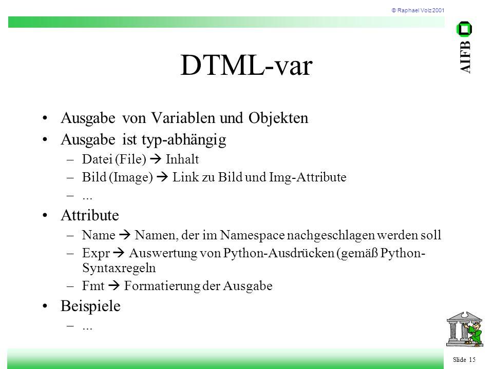 © Raphael Volz 2001 Slide 15 DTML-var Ausgabe von Variablen und Objekten Ausgabe ist typ-abhängig –Datei (File)  Inhalt –Bild (Image)  Link zu Bild und Img-Attribute –...