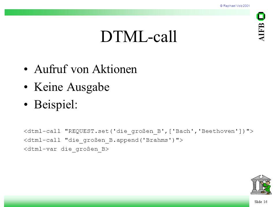 © Raphael Volz 2001 Slide 16 DTML-call Aufruf von Aktionen Keine Ausgabe Beispiel:
