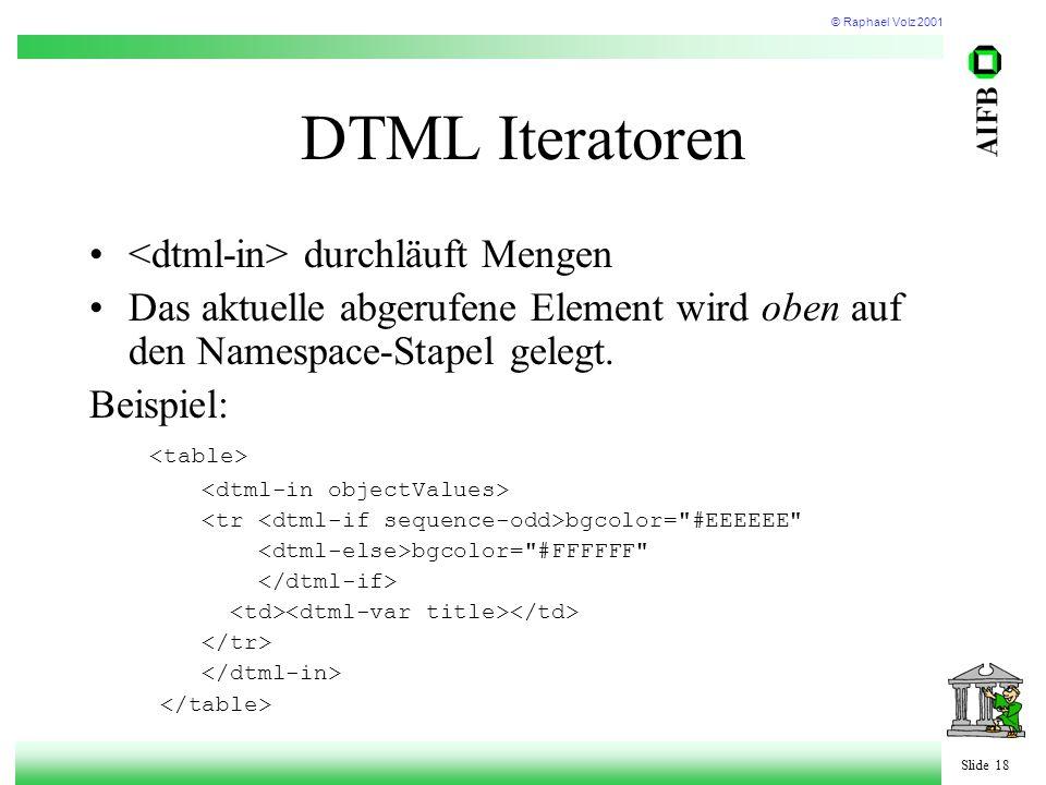 © Raphael Volz 2001 Slide 18 DTML Iteratoren durchläuft Mengen Das aktuelle abgerufene Element wird oben auf den Namespace-Stapel gelegt.