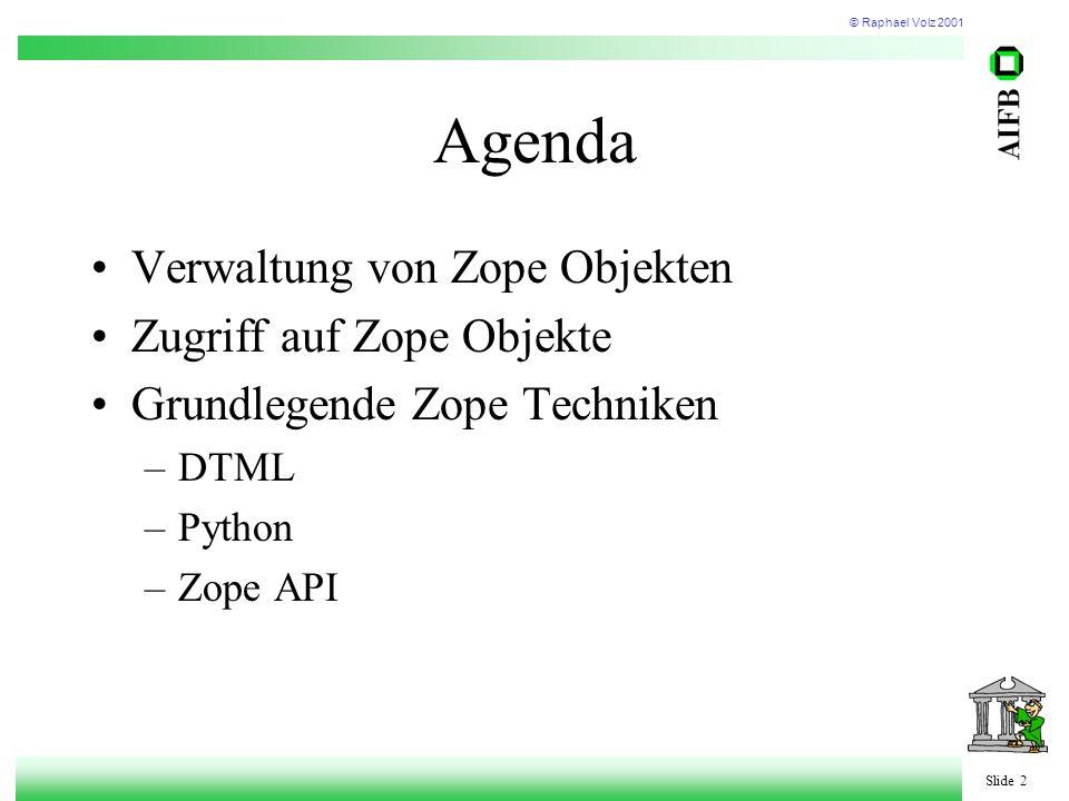 © Raphael Volz 2001 Slide 2 Agenda Verwaltung von Zope Objekten Zugriff auf Zope Objekte Grundlegende Zope Techniken –DTML –Python –Zope API