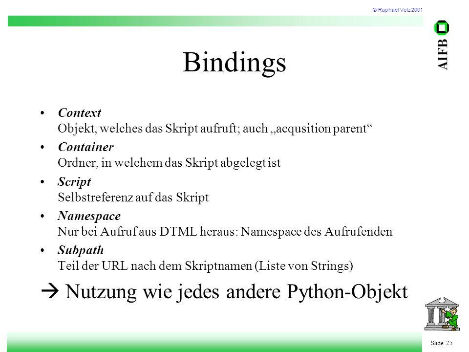 """© Raphael Volz 2001 Slide 25 Bindings Context Objekt, welches das Skript aufruft; auch """"acqusition parent Container Ordner, in welchem das Skript abgelegt ist Script Selbstreferenz auf das Skript Namespace Nur bei Aufruf aus DTML heraus: Namespace des Aufrufenden Subpath Teil der URL nach dem Skriptnamen (Liste von Strings)  Nutzung wie jedes andere Python-Objekt"""