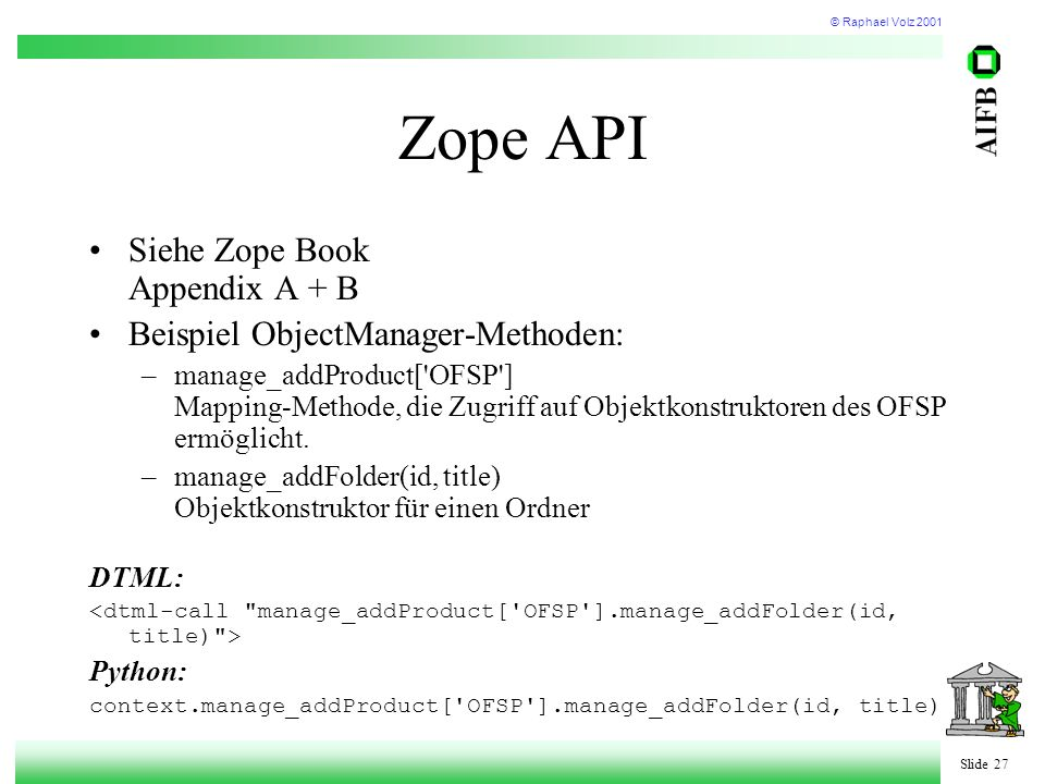 © Raphael Volz 2001 Slide 27 Zope API Siehe Zope Book Appendix A + B Beispiel ObjectManager-Methoden: –manage_addProduct['OFSP'] Mapping-Methode, die