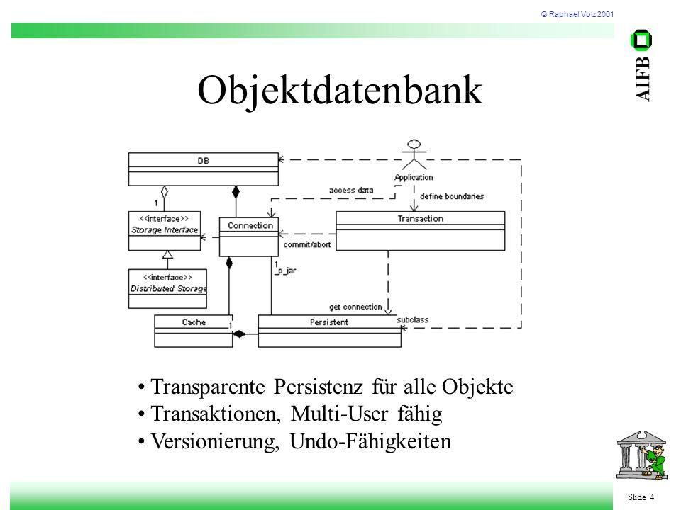 © Raphael Volz 2001 Slide 4 Objektdatenbank Transparente Persistenz für alle Objekte Transaktionen, Multi-User fähig Versionierung, Undo-Fähigkeiten
