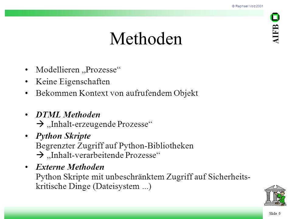 """© Raphael Volz 2001 Slide 6 Methoden Modellieren """"Prozesse Keine Eigenschaften Bekommen Kontext von aufrufendem Objekt DTML Methoden  """"Inhalt-erzeugende Prozesse Python Skripte Begrenzter Zugriff auf Python-Bibliotheken  """"Inhalt-verarbeitende Prozesse Externe Methoden Python Skripte mit unbeschränktem Zugriff auf Sicherheits- kritische Dinge (Dateisystem...)"""