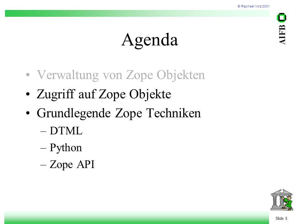© Raphael Volz 2001 Slide 8 Agenda Verwaltung von Zope Objekten Zugriff auf Zope Objekte Grundlegende Zope Techniken –DTML –Python –Zope API