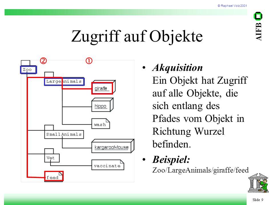 © Raphael Volz 2001 Slide 9 Zugriff auf Objekte Akquisition Ein Objekt hat Zugriff auf alle Objekte, die sich entlang des Pfades vom Objekt in Richtung Wurzel befinden.