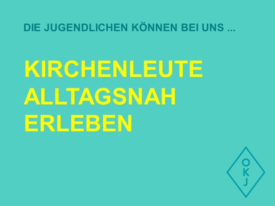 KIRCHENLEUTE ALLTAGSNAH ERLEBEN DIE JUGENDLICHEN KÖNNEN BEI UNS...