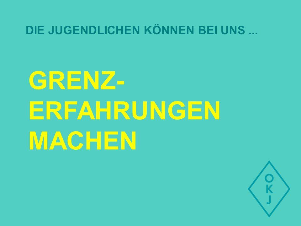 GRENZ- ERFAHRUNGEN MACHEN DIE JUGENDLICHEN KÖNNEN BEI UNS...