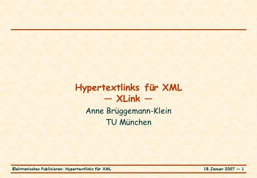 15.Januar 2007 — 2Elektronisches Publizieren: Hypertextlinks für XML Steckbrief für XLink … o XML Linking Language (XLink) Version 1.0 W3C Recommendation, 27.