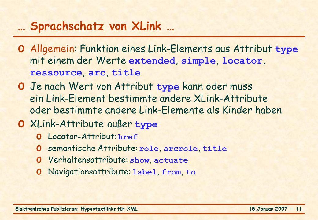 15.Januar 2007 — 11Elektronisches Publizieren: Hypertextlinks für XML … Sprachschatz von XLink … o Allgemein: Funktion eines Link-Elements aus Attribut type mit einem der Werte extended, simple, locator, ressource, arc, title o Je nach Wert von Attribut type kann oder muss ein Link-Element bestimmte andere XLink-Attribute oder bestimmte andere Link-Elemente als Kinder haben o XLink-Attribute außer type o Locator-Attribut: href o semantische Attribute: role, arcrole, title o Verhaltensattribute: show, actuate o Navigationsattribute: label, from, to