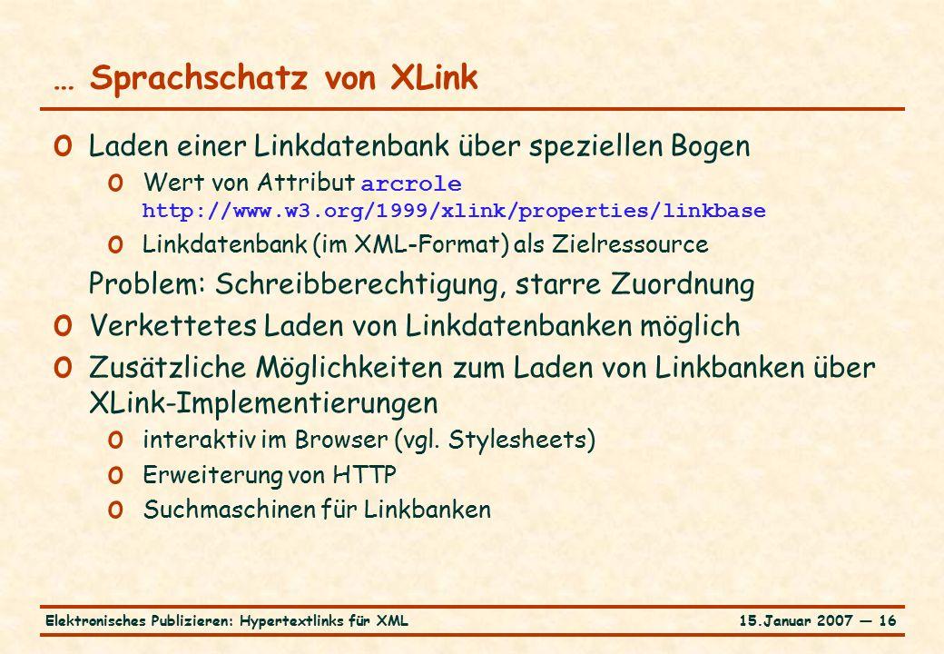 15.Januar 2007 — 16Elektronisches Publizieren: Hypertextlinks für XML … Sprachschatz von XLink o Laden einer Linkdatenbank über speziellen Bogen o Wert von Attribut arcrole http://www.w3.org/1999/xlink/properties/linkbase o Linkdatenbank (im XML-Format) als Zielressource Problem: Schreibberechtigung, starre Zuordnung o Verkettetes Laden von Linkdatenbanken möglich o Zusätzliche Möglichkeiten zum Laden von Linkbanken über XLink-Implementierungen o interaktiv im Browser (vgl.