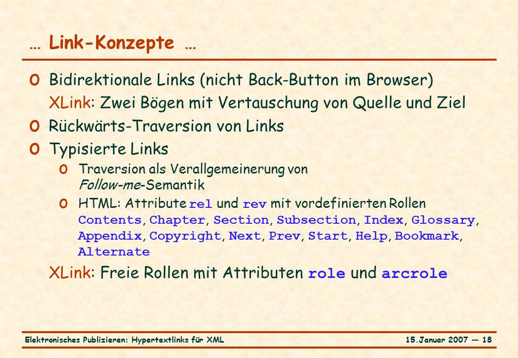 15.Januar 2007 — 18Elektronisches Publizieren: Hypertextlinks für XML … Link-Konzepte … o Bidirektionale Links (nicht Back-Button im Browser) XLink: Zwei Bögen mit Vertauschung von Quelle und Ziel o Rückwärts-Traversion von Links o Typisierte Links o Traversion als Verallgemeinerung von Follow-me-Semantik o HTML: Attribute rel und rev mit vordefinierten Rollen Contents, Chapter, Section, Subsection, Index, Glossary, Appendix, Copyright, Next, Prev, Start, Help, Bookmark, Alternate XLink: Freie Rollen mit Attributen role und arcrole