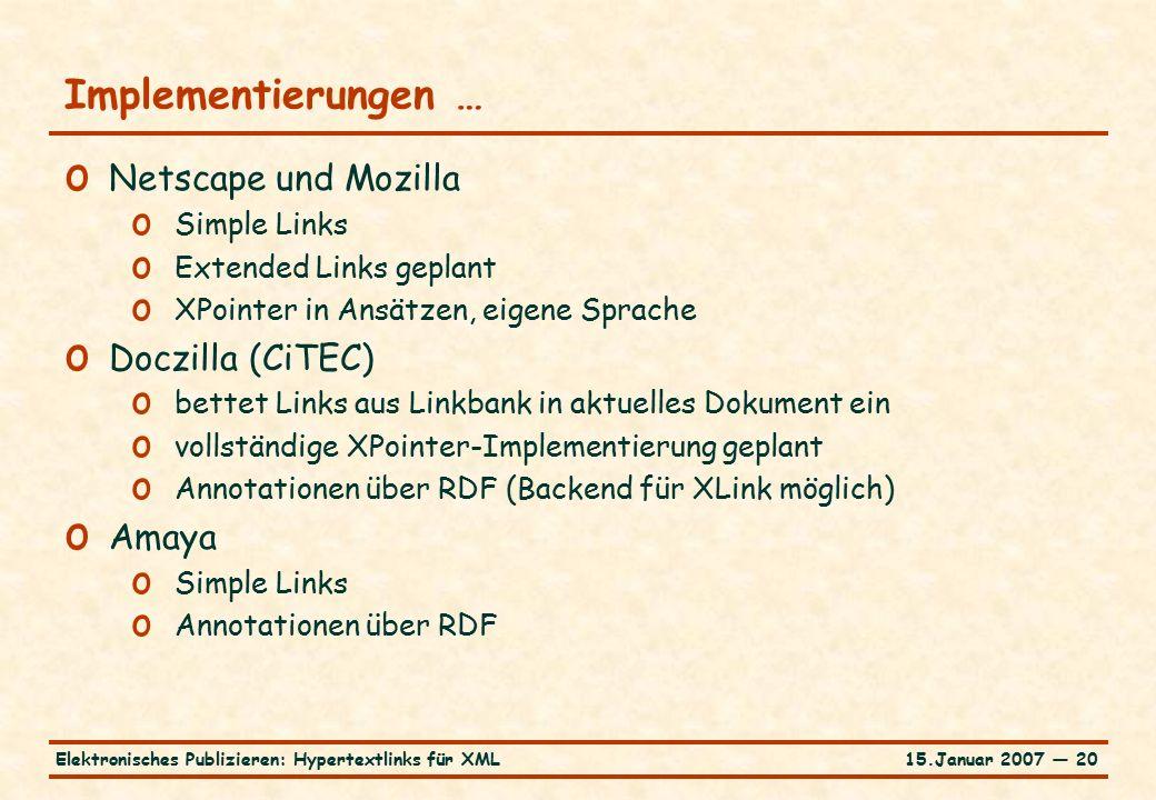 15.Januar 2007 — 20Elektronisches Publizieren: Hypertextlinks für XML Implementierungen … o Netscape und Mozilla o Simple Links o Extended Links geplant o XPointer in Ansätzen, eigene Sprache o Doczilla (CiTEC) o bettet Links aus Linkbank in aktuelles Dokument ein o vollständige XPointer-Implementierung geplant o Annotationen über RDF (Backend für XLink möglich) o Amaya o Simple Links o Annotationen über RDF
