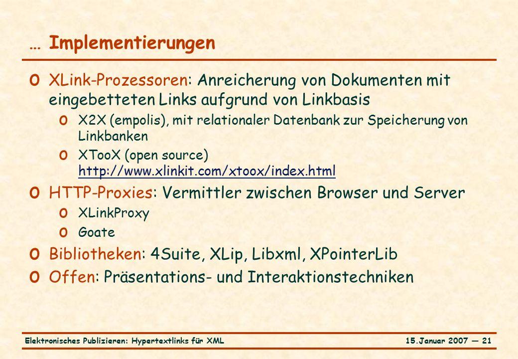 15.Januar 2007 — 21Elektronisches Publizieren: Hypertextlinks für XML … Implementierungen o XLink-Prozessoren: Anreicherung von Dokumenten mit eingebetteten Links aufgrund von Linkbasis o X2X (empolis), mit relationaler Datenbank zur Speicherung von Linkbanken o XTooX (open source) http://www.xlinkit.com/xtoox/index.html http://www.xlinkit.com/xtoox/index.html o HTTP-Proxies: Vermittler zwischen Browser und Server o XLinkProxy o Goate o Bibliotheken: 4Suite, XLip, Libxml, XPointerLib o Offen: Präsentations- und Interaktionstechniken