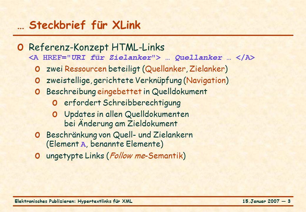 15.Januar 2007 — 3Elektronisches Publizieren: Hypertextlinks für XML … Steckbrief für XLink o Referenz-Konzept HTML-Links … Quellanker … o zwei Ressourcen beteiligt (Quellanker, Zielanker) o zweistellige, gerichtete Verknüpfung (Navigation) o Beschreibung eingebettet in Quelldokument o erfordert Schreibberechtigung o Updates in allen Quelldokumenten bei Änderung am Zieldokument o Beschränkung von Quell- und Zielankern (Element A, benannte Elemente) o ungetypte Links (Follow me-Semantik)