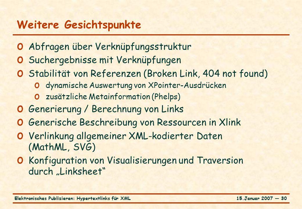 """15.Januar 2007 — 30Elektronisches Publizieren: Hypertextlinks für XML Weitere Gesichtspunkte o Abfragen über Verknüpfungsstruktur o Suchergebnisse mit Verknüpfungen o Stabilität von Referenzen (Broken Link, 404 not found) o dynamische Auswertung von XPointer-Ausdrücken o zusätzliche Metainformation (Phelps) o Generierung / Berechnung von Links o Generische Beschreibung von Ressourcen in Xlink o Verlinkung allgemeiner XML-kodierter Daten (MathML, SVG) o Konfiguration von Visualisierungen und Traversion durch """"Linksheet"""