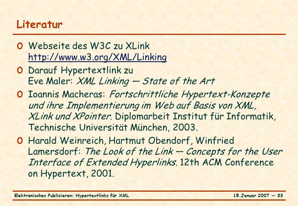 15.Januar 2007 — 33Elektronisches Publizieren: Hypertextlinks für XML Literatur o Webseite des W3C zu XLink http://www.w3.org/XML/Linking http://www.w3.org/XML/Linking o Darauf Hypertextlink zu Eve Maler: XML Linking — State of the Art o Ioannis Macheras: Fortschrittliche Hypertext-Konzepte und ihre Implementierung im Web auf Basis von XML, XLink und XPointer.