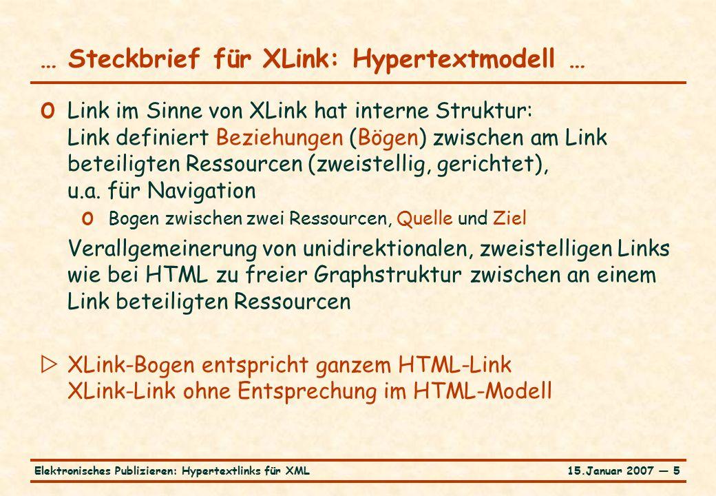 15.Januar 2007 — 5Elektronisches Publizieren: Hypertextlinks für XML … Steckbrief für XLink: Hypertextmodell … o Link im Sinne von XLink hat interne Struktur: Link definiert Beziehungen (Bögen) zwischen am Link beteiligten Ressourcen (zweistellig, gerichtet), u.a.