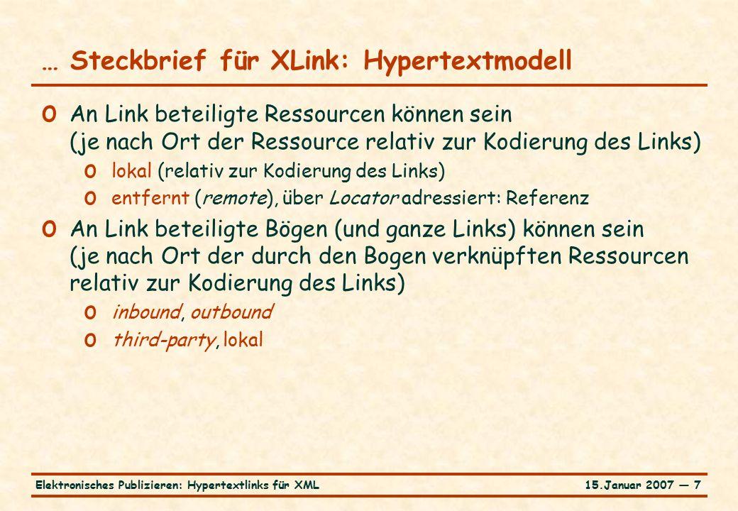 15.Januar 2007 — 7Elektronisches Publizieren: Hypertextlinks für XML … Steckbrief für XLink: Hypertextmodell o An Link beteiligte Ressourcen können sein (je nach Ort der Ressource relativ zur Kodierung des Links) o lokal (relativ zur Kodierung des Links) o entfernt (remote), über Locator adressiert: Referenz o An Link beteiligte Bögen (und ganze Links) können sein (je nach Ort der durch den Bogen verknüpften Ressourcen relativ zur Kodierung des Links) o inbound, outbound o third-party, lokal