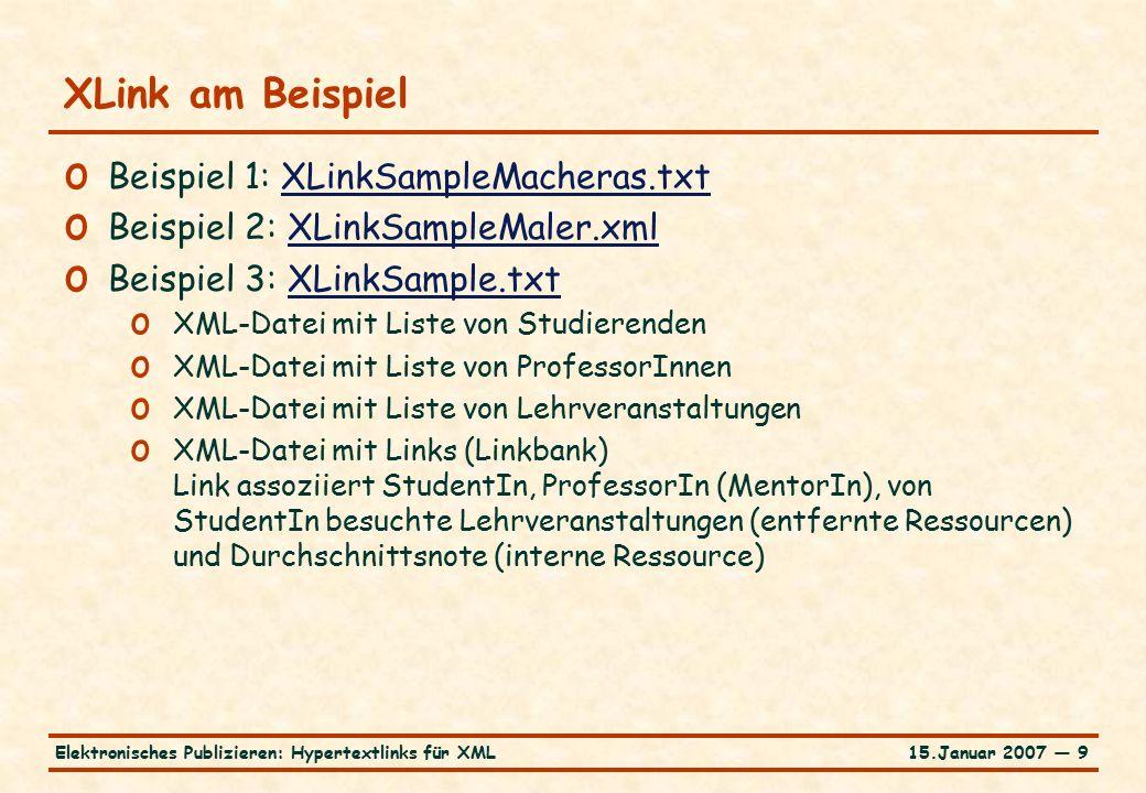 15.Januar 2007 — 9Elektronisches Publizieren: Hypertextlinks für XML XLink am Beispiel o Beispiel 1: XLinkSampleMacheras.txtXLinkSampleMacheras.txt o Beispiel 2: XLinkSampleMaler.xmlXLinkSampleMaler.xml o Beispiel 3: XLinkSample.txtXLinkSample.txt o XML-Datei mit Liste von Studierenden o XML-Datei mit Liste von ProfessorInnen o XML-Datei mit Liste von Lehrveranstaltungen o XML-Datei mit Links (Linkbank) Link assoziiert StudentIn, ProfessorIn (MentorIn), von StudentIn besuchte Lehrveranstaltungen (entfernte Ressourcen) und Durchschnittsnote (interne Ressource)