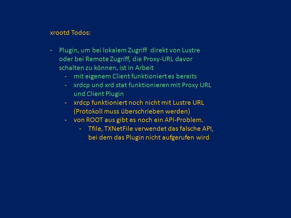 xrootd Todos: -Plugin, um bei lokalem Zugriff direkt von Lustre oder bei Remote Zugriff, die Proxy-URL davor schalten zu können, ist in Arbeit -mit eigenem Client funktioniert es bereits -xrdcp und xrd stat funktionieren mit Proxy URL und Client Plugin -xrdcp funktioniert noch nicht mit Lustre URL (Protokoll muss überschrieben werden) -von ROOT aus gibt es noch ein API-Problem.