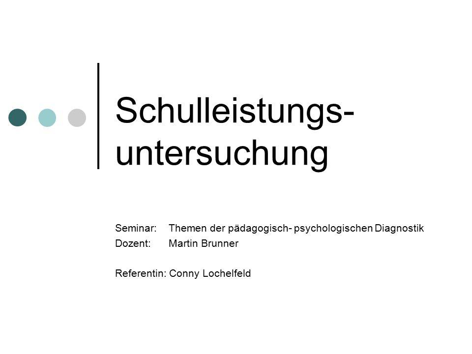 Schulleistungs- untersuchung Seminar: Themen der pädagogisch- psychologischen Diagnostik Dozent: Martin Brunner Referentin: Conny Lochelfeld