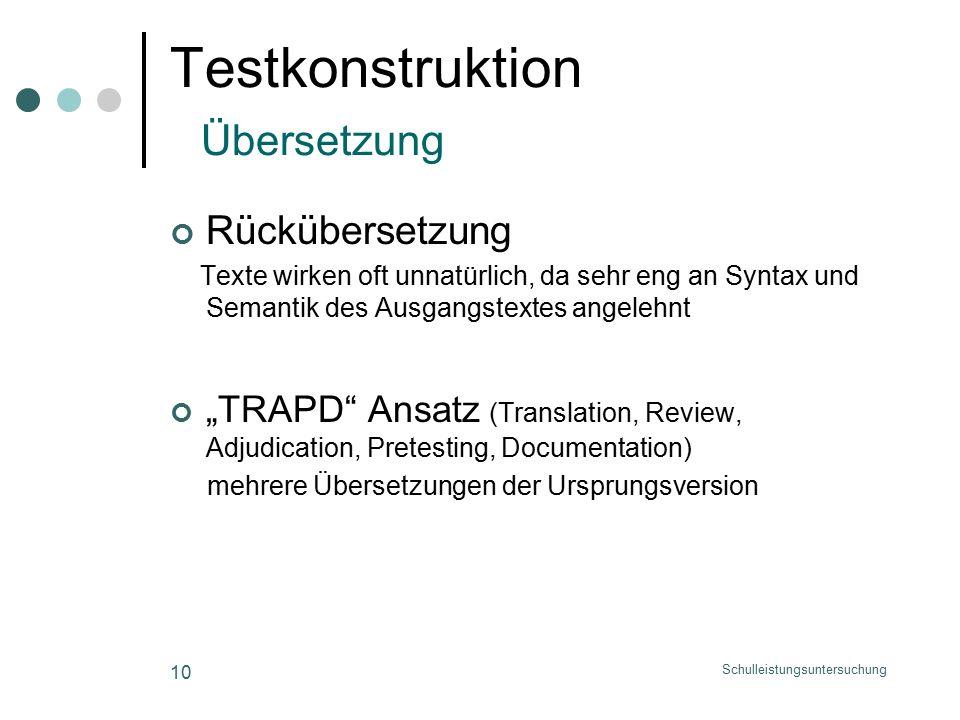 """Schulleistungsuntersuchung 10 Testkonstruktion Übersetzung Rückübersetzung Texte wirken oft unnatürlich, da sehr eng an Syntax und Semantik des Ausgangstextes angelehnt """"TRAPD Ansatz (Translation, Review, Adjudication, Pretesting, Documentation) mehrere Übersetzungen der Ursprungsversion"""