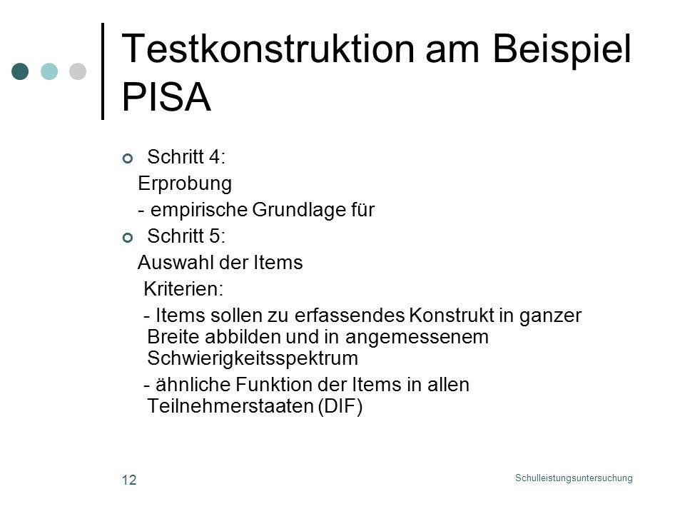 Schulleistungsuntersuchung 12 Testkonstruktion am Beispiel PISA Schritt 4: Erprobung - empirische Grundlage für Schritt 5: Auswahl der Items Kriterien: - Items sollen zu erfassendes Konstrukt in ganzer Breite abbilden und in angemessenem Schwierigkeitsspektrum - ähnliche Funktion der Items in allen Teilnehmerstaaten (DIF)