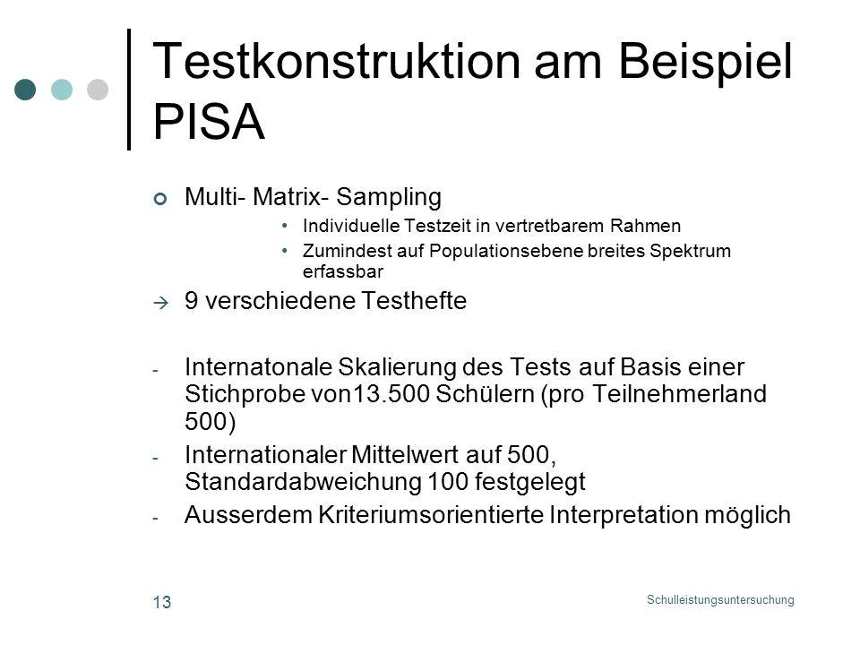 Schulleistungsuntersuchung 13 Testkonstruktion am Beispiel PISA Multi- Matrix- Sampling Individuelle Testzeit in vertretbarem Rahmen Zumindest auf Populationsebene breites Spektrum erfassbar  9 verschiedene Testhefte - Internatonale Skalierung des Tests auf Basis einer Stichprobe von13.500 Schülern (pro Teilnehmerland 500) - Internationaler Mittelwert auf 500, Standardabweichung 100 festgelegt - Ausserdem Kriteriumsorientierte Interpretation möglich