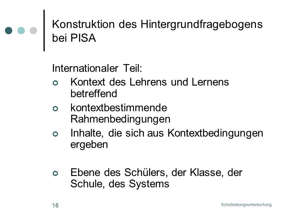 Schulleistungsuntersuchung 16 Konstruktion des Hintergrundfragebogens bei PISA Internationaler Teil: Kontext des Lehrens und Lernens betreffend kontextbestimmende Rahmenbedingungen Inhalte, die sich aus Kontextbedingungen ergeben Ebene des Schülers, der Klasse, der Schule, des Systems