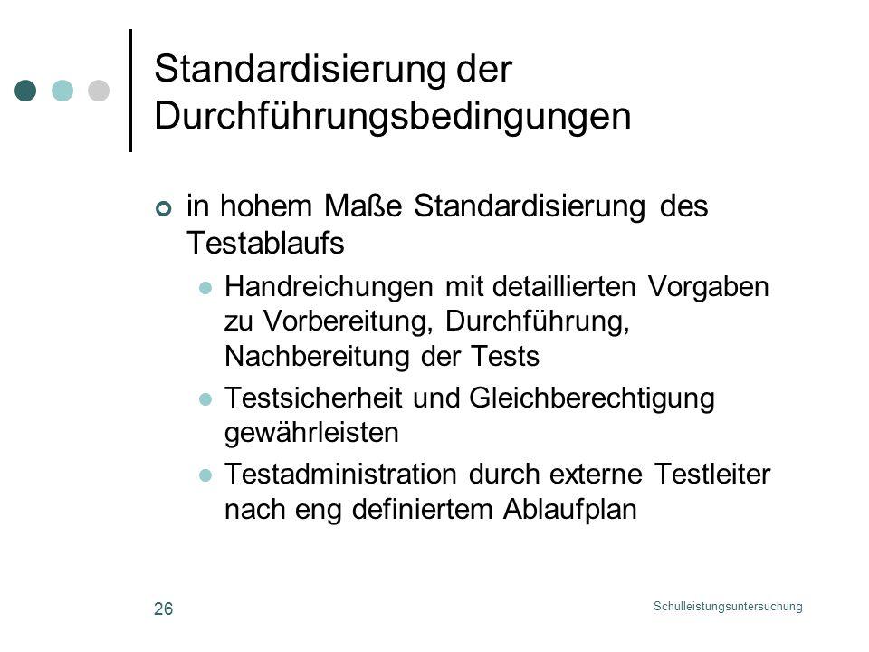 Schulleistungsuntersuchung 26 Standardisierung der Durchführungsbedingungen in hohem Maße Standardisierung des Testablaufs Handreichungen mit detaillierten Vorgaben zu Vorbereitung, Durchführung, Nachbereitung der Tests Testsicherheit und Gleichberechtigung gewährleisten Testadministration durch externe Testleiter nach eng definiertem Ablaufplan