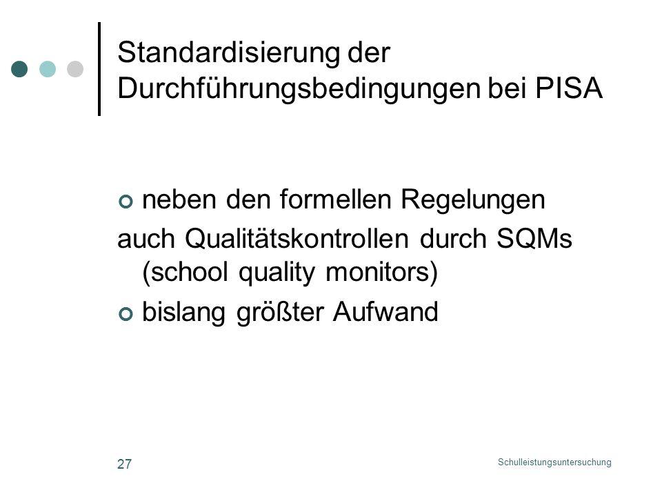 Schulleistungsuntersuchung 27 Standardisierung der Durchführungsbedingungen bei PISA neben den formellen Regelungen auch Qualitätskontrollen durch SQMs (school quality monitors) bislang größter Aufwand