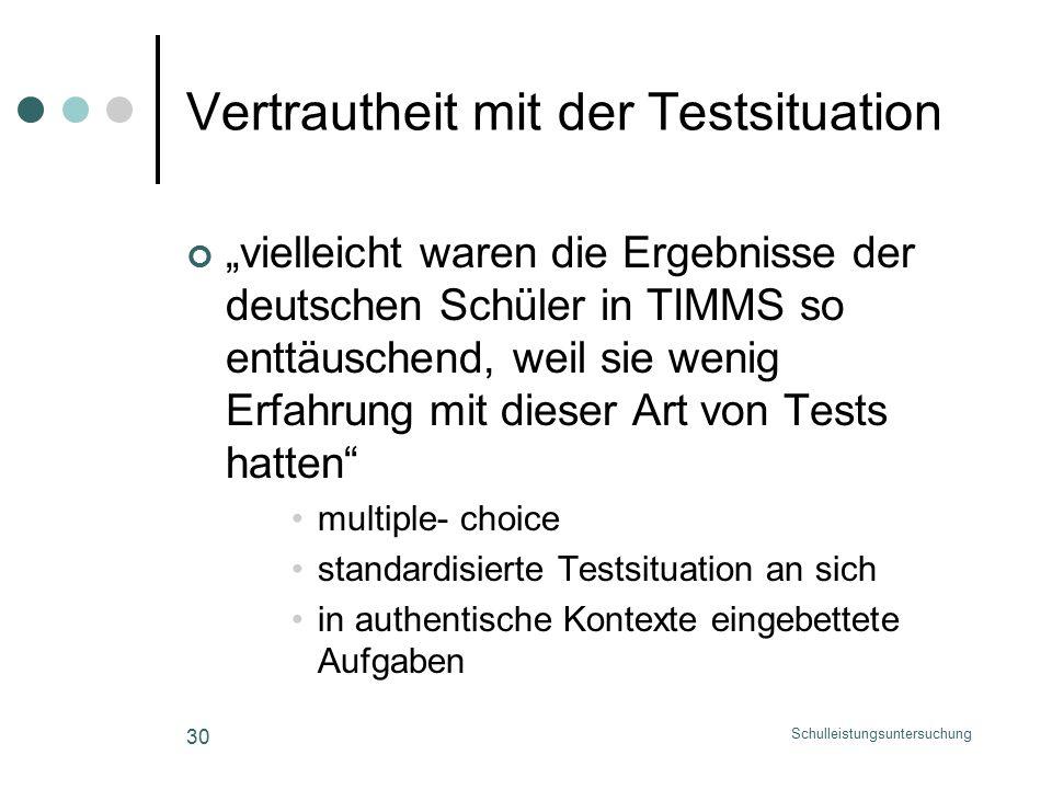 """Schulleistungsuntersuchung 30 Vertrautheit mit der Testsituation """"vielleicht waren die Ergebnisse der deutschen Schüler in TIMMS so enttäuschend, weil sie wenig Erfahrung mit dieser Art von Tests hatten multiple- choice standardisierte Testsituation an sich in authentische Kontexte eingebettete Aufgaben"""