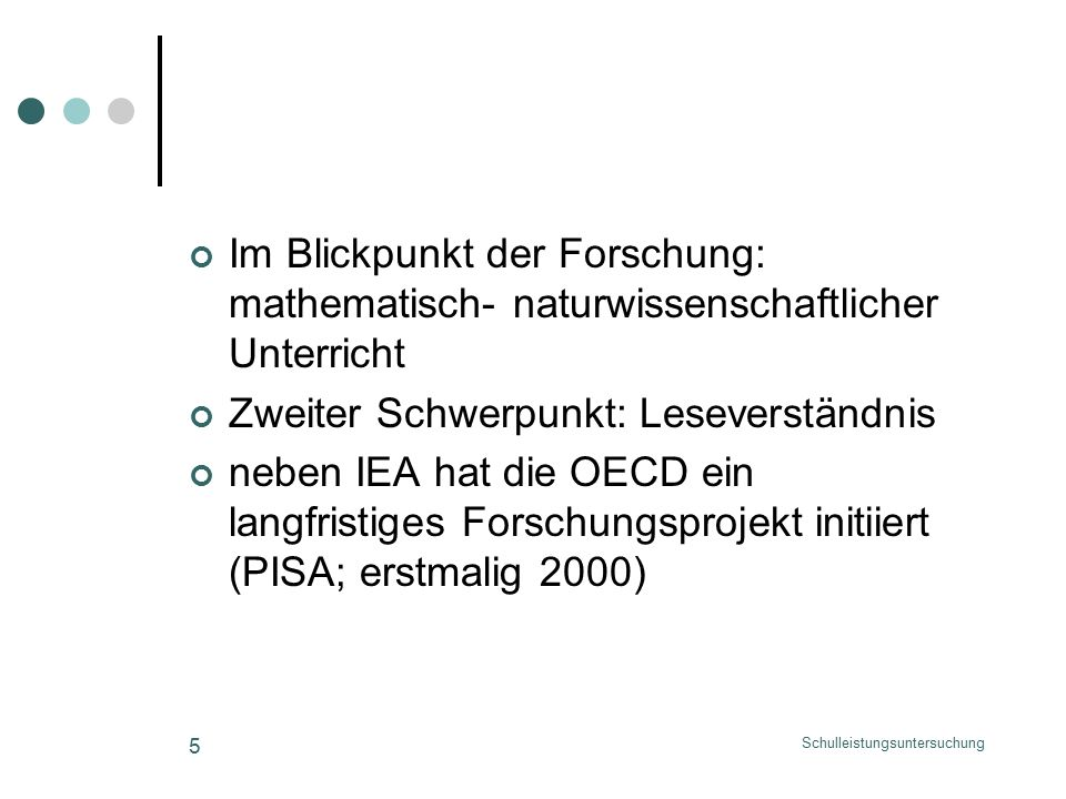 Schulleistungsuntersuchung 5 Im Blickpunkt der Forschung: mathematisch- naturwissenschaftlicher Unterricht Zweiter Schwerpunkt: Leseverständnis neben IEA hat die OECD ein langfristiges Forschungsprojekt initiiert (PISA; erstmalig 2000)