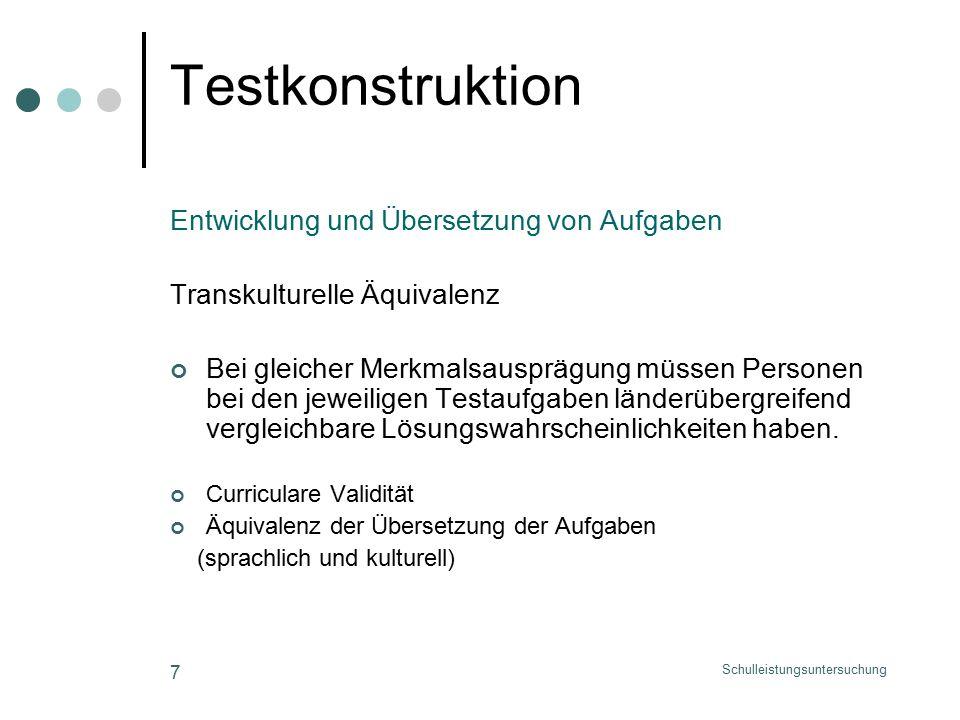 Schulleistungsuntersuchung 7 Testkonstruktion Entwicklung und Übersetzung von Aufgaben Transkulturelle Äquivalenz Bei gleicher Merkmalsausprägung müssen Personen bei den jeweiligen Testaufgaben länderübergreifend vergleichbare Lösungswahrscheinlichkeiten haben.
